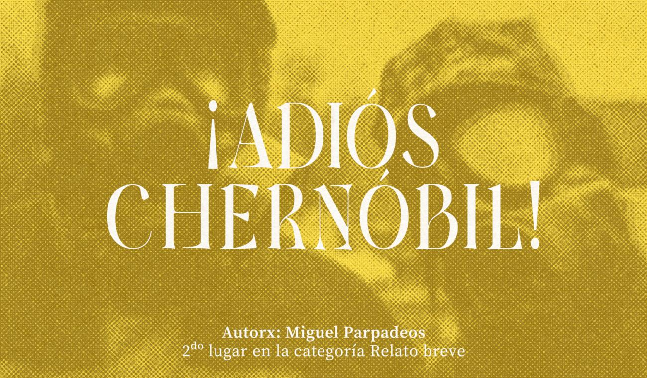 ¡ADIÓS CHERNÓBIL! escrito por Miguel Parpadeos